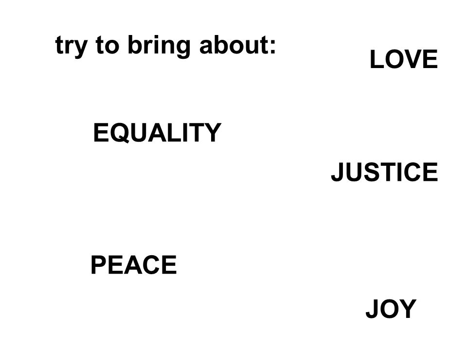 try to bring about: LOVE PEACE JOY EQUALITY JUSTICE