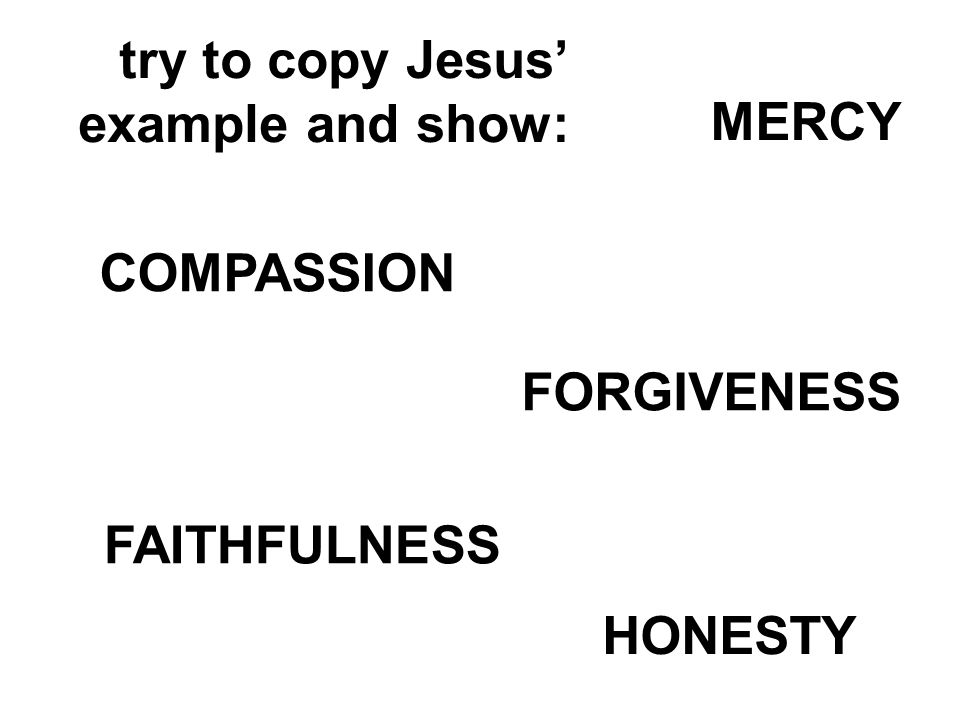try to copy Jesus example and show: MERCY FAITHFULNESS HONESTY COMPASSION FORGIVENESS