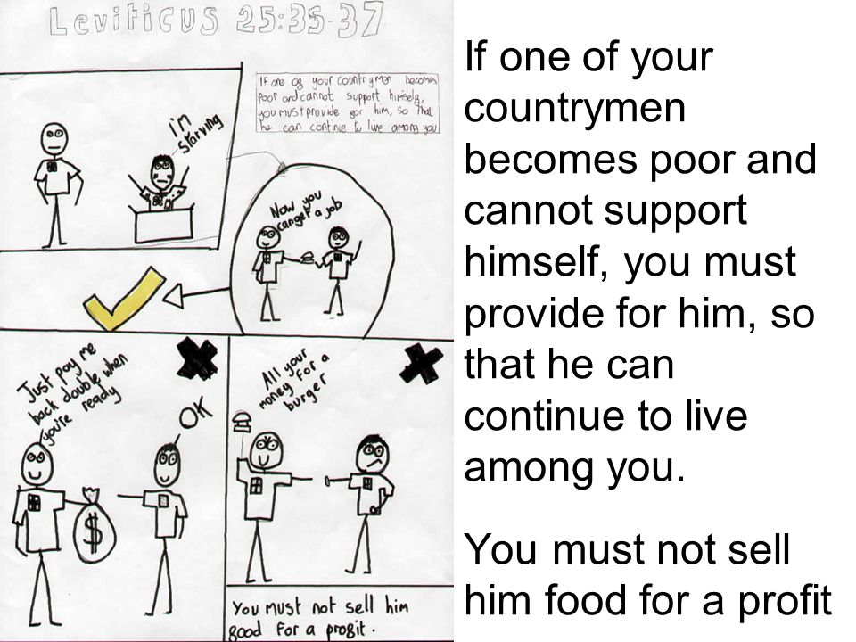 If one of your countrymen becomes poor and cannot support himself, you must provide for him, so that he can continue to live among you. You must not s