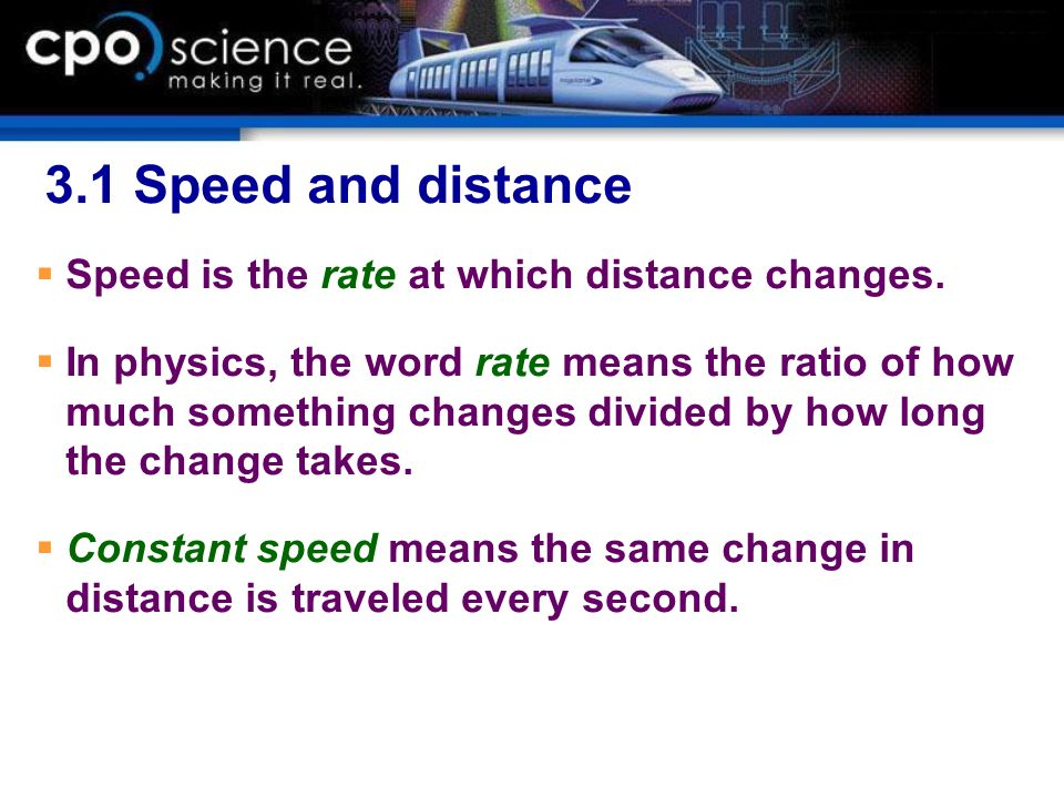 3.1 Speed and distance Speed is the rate at which distance changes. In physics, the word rate means the ratio of how much something changes divided by
