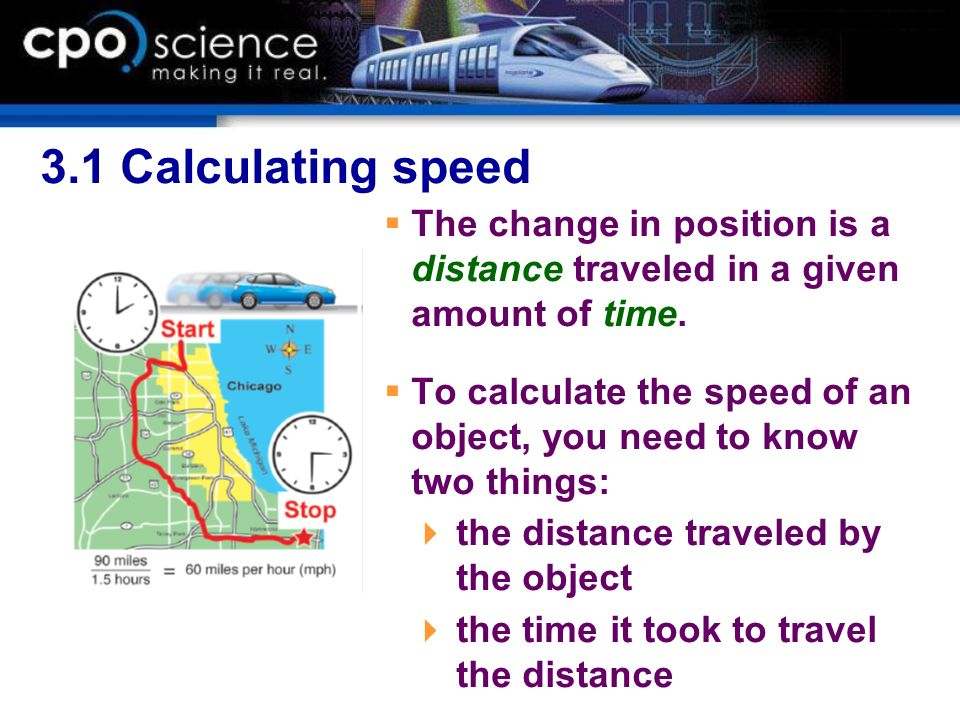 3.1 Calculating speed The change in position is a distance traveled in a given amount of time. To calculate the speed of an object, you need to know t