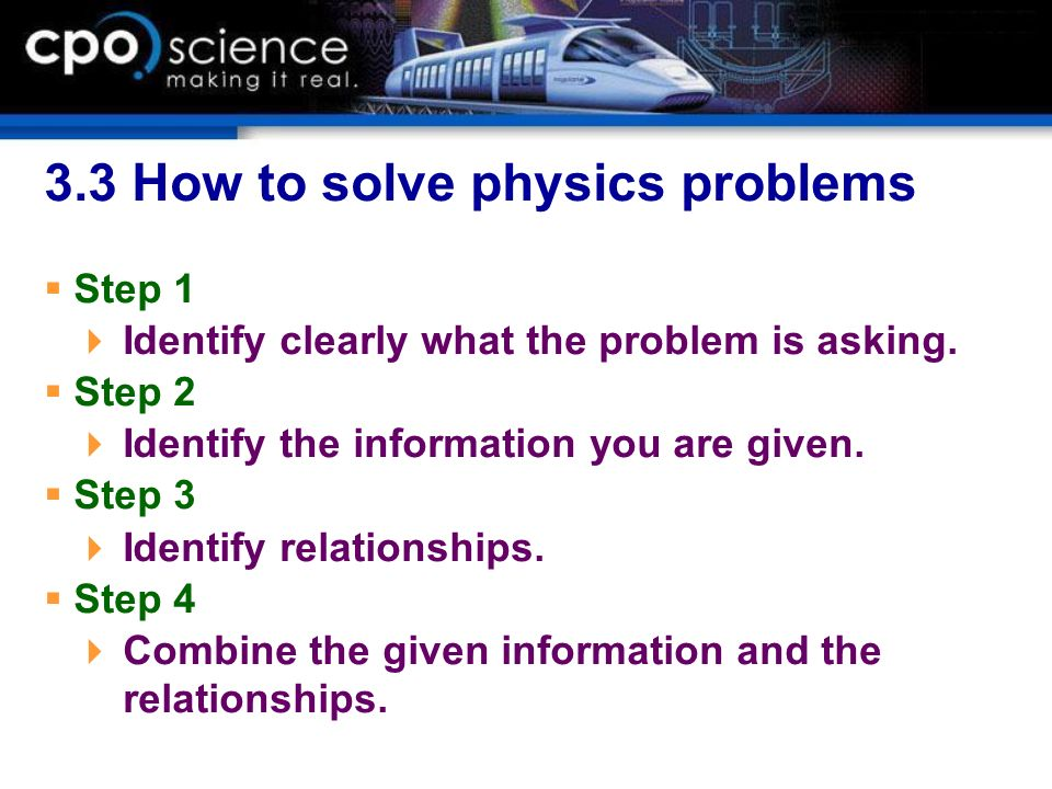 3.3 How to solve physics problems Step 1 Identify clearly what the problem is asking. Step 2 Identify the information you are given. Step 3 Identify r