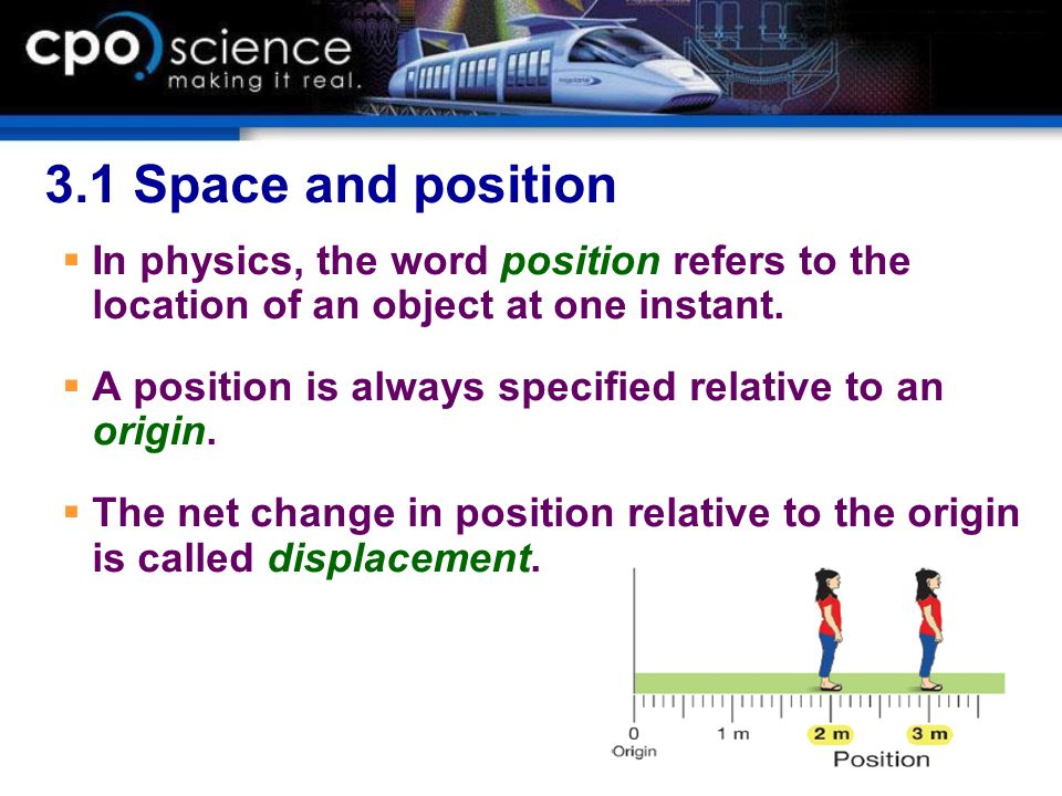 3.1 Space and position In physics, the word position refers to the location of an object at one instant. A position is always specified relative to an