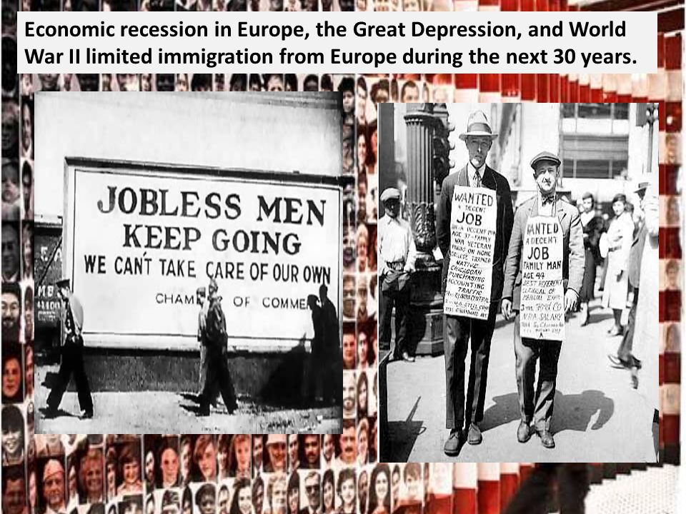 Economic recession in Europe, the Great Depression, and World War II limited immigration from Europe during the next 30 years.