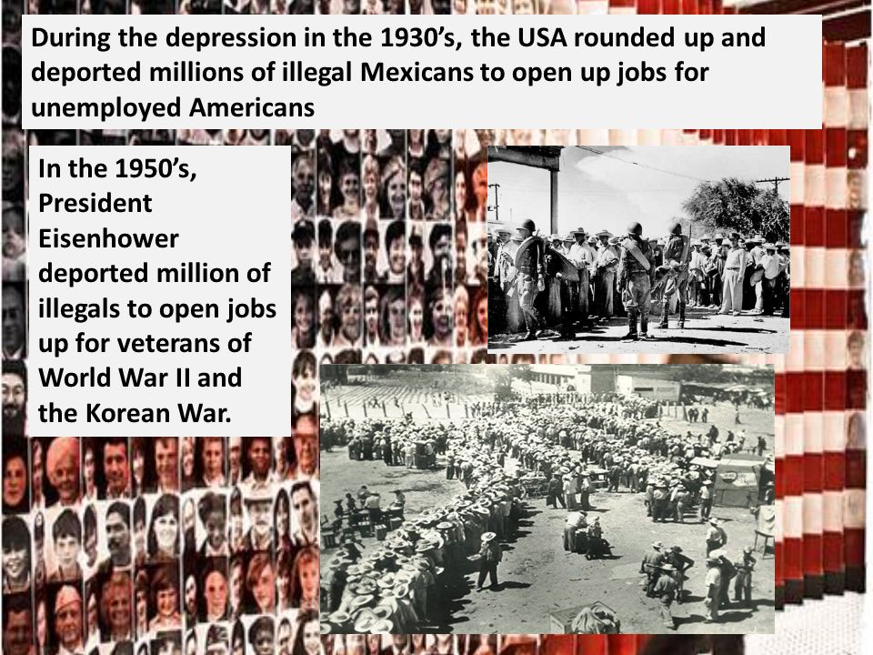 During the depression in the 1930s, the USA rounded up and deported millions of illegal Mexicans to open up jobs for unemployed Americans In the 1950s, President Eisenhower deported million of illegals to open jobs up for veterans of World War II and the Korean War.