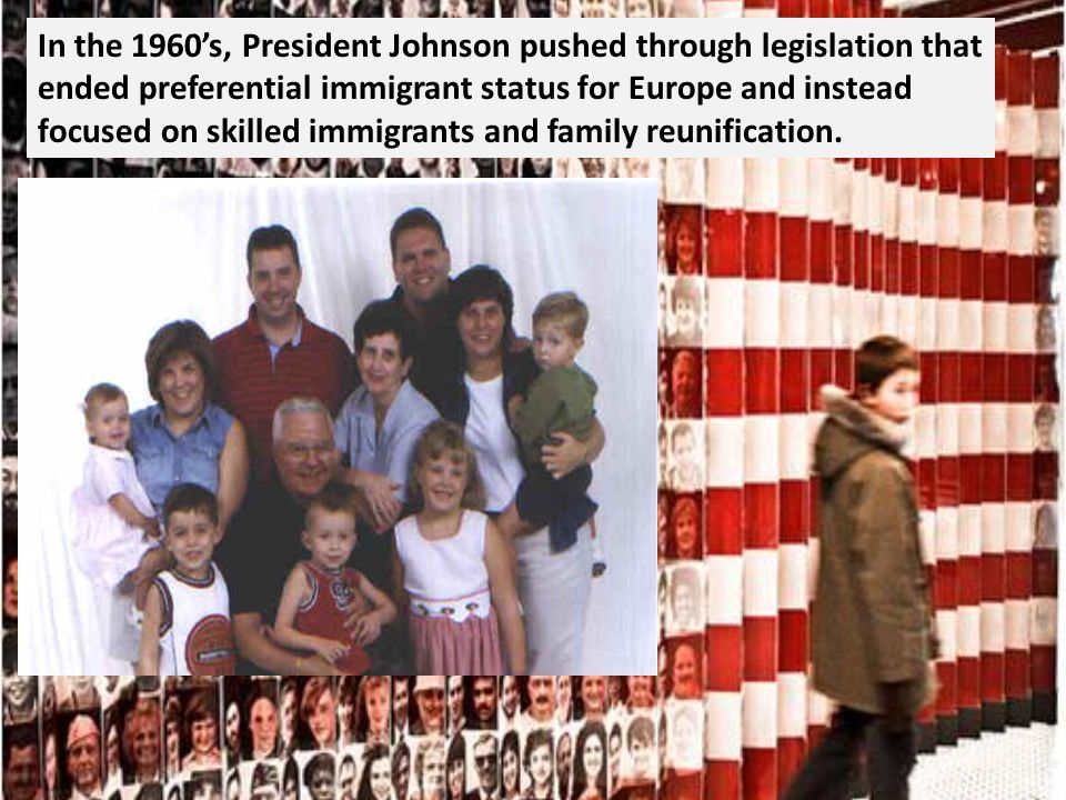 In the 1960s, President Johnson pushed through legislation that ended preferential immigrant status for Europe and instead focused on skilled immigrants and family reunification.