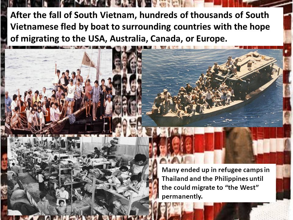 After the fall of South Vietnam, hundreds of thousands of South Vietnamese fled by boat to surrounding countries with the hope of migrating to the USA, Australia, Canada, or Europe.