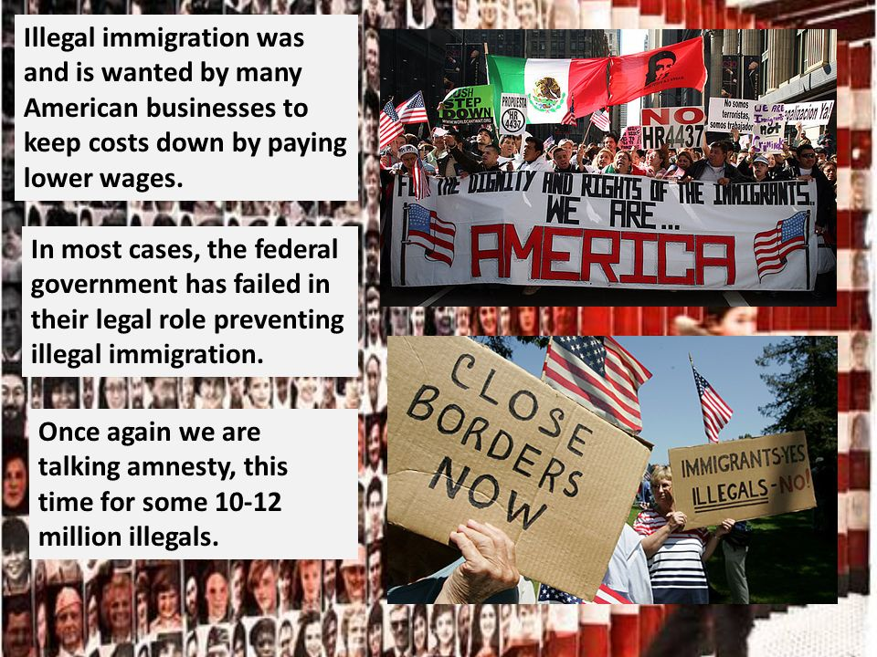 Illegal immigration was and is wanted by many American businesses to keep costs down by paying lower wages.