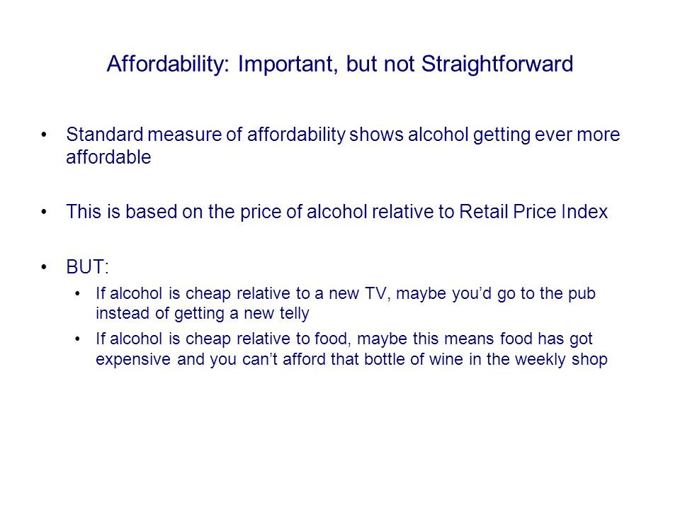 Affordability: Important, but not Straightforward Standard measure of affordability shows alcohol getting ever more affordable This is based on the price of alcohol relative to Retail Price Index BUT: If alcohol is cheap relative to a new TV, maybe youd go to the pub instead of getting a new telly If alcohol is cheap relative to food, maybe this means food has got expensive and you cant afford that bottle of wine in the weekly shop