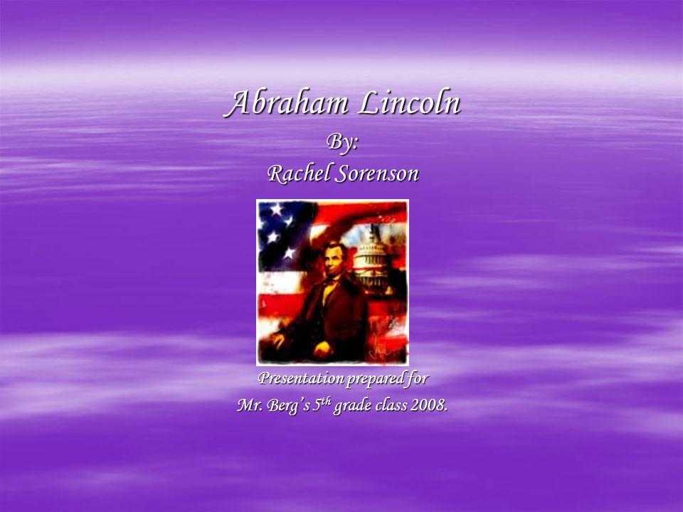 Abraham Lincoln By: Rachel Sorenson Presentation prepared for Mr. Bergs 5 th grade class 2008.