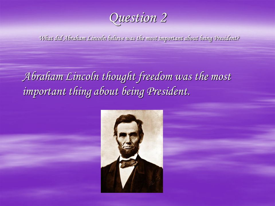 Question 1 What are some interesting facts about President Abraham Lincoln? He was born on February 12 th 1809, and died April 15 th 1865 at the age o