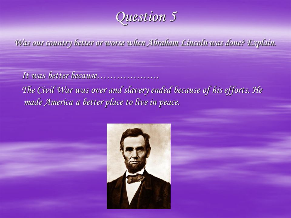 Question 5 Was our country better or worse when Abraham Lincoln was done.