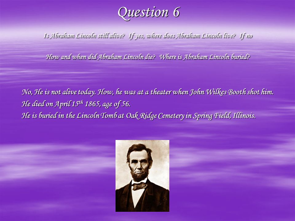 Question 6 Is Abraham Lincoln still alive.If yes, where does Abraham Lincoln live.