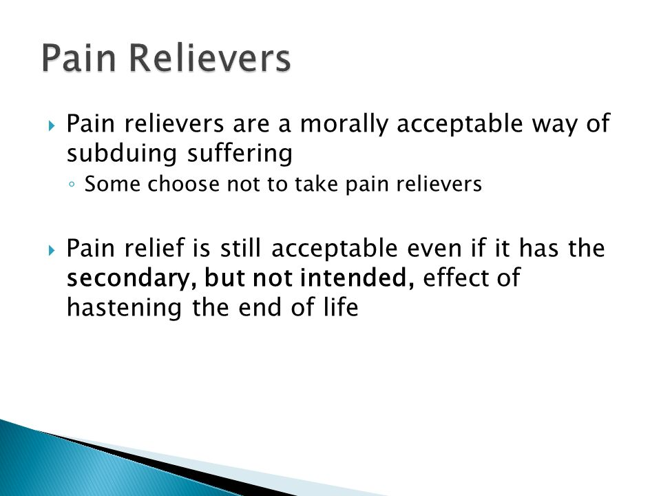 Pain relievers are a morally acceptable way of subduing suffering Some choose not to take pain relievers Pain relief is still acceptable even if it has the secondary, but not intended, effect of hastening the end of life