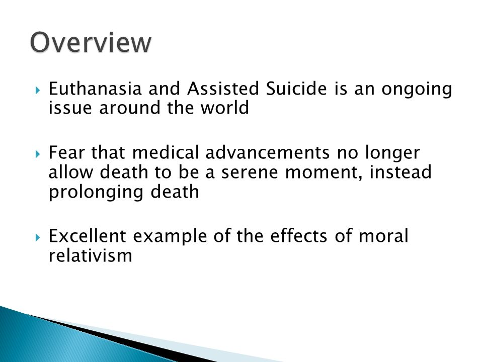 Euthanasia and Assisted Suicide is an ongoing issue around the world Fear that medical advancements no longer allow death to be a serene moment, instead prolonging death Excellent example of the effects of moral relativism