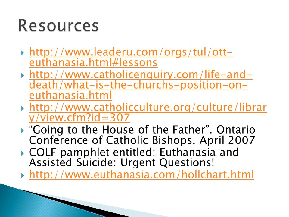 http://www.leaderu.com/orgs/tul/ott- euthanasia.html#lessons http://www.leaderu.com/orgs/tul/ott- euthanasia.html#lessons http://www.catholicenquiry.com/life-and- death/what-is-the-churchs-position-on- euthanasia.html http://www.catholicenquiry.com/life-and- death/what-is-the-churchs-position-on- euthanasia.html http://www.catholicculture.org/culture/librar y/view.cfm?id=307 http://www.catholicculture.org/culture/librar y/view.cfm?id=307 Going to the House of the Father.