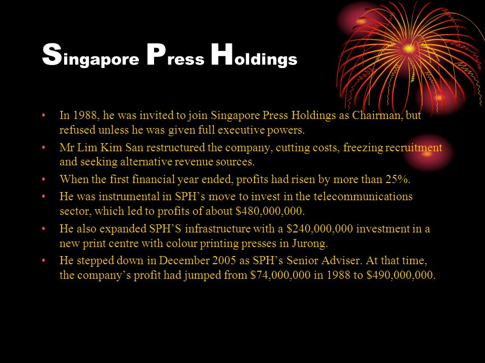 S ingapore P ress H oldings In 1988, he was invited to join Singapore Press Holdings as Chairman, but refused unless he was given full executive powers.