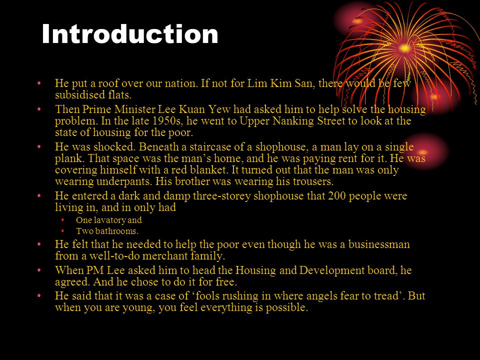 Introduction He put a roof over our nation. If not for Lim Kim San, there would be few subsidised flats. Then Prime Minister Lee Kuan Yew had asked hi