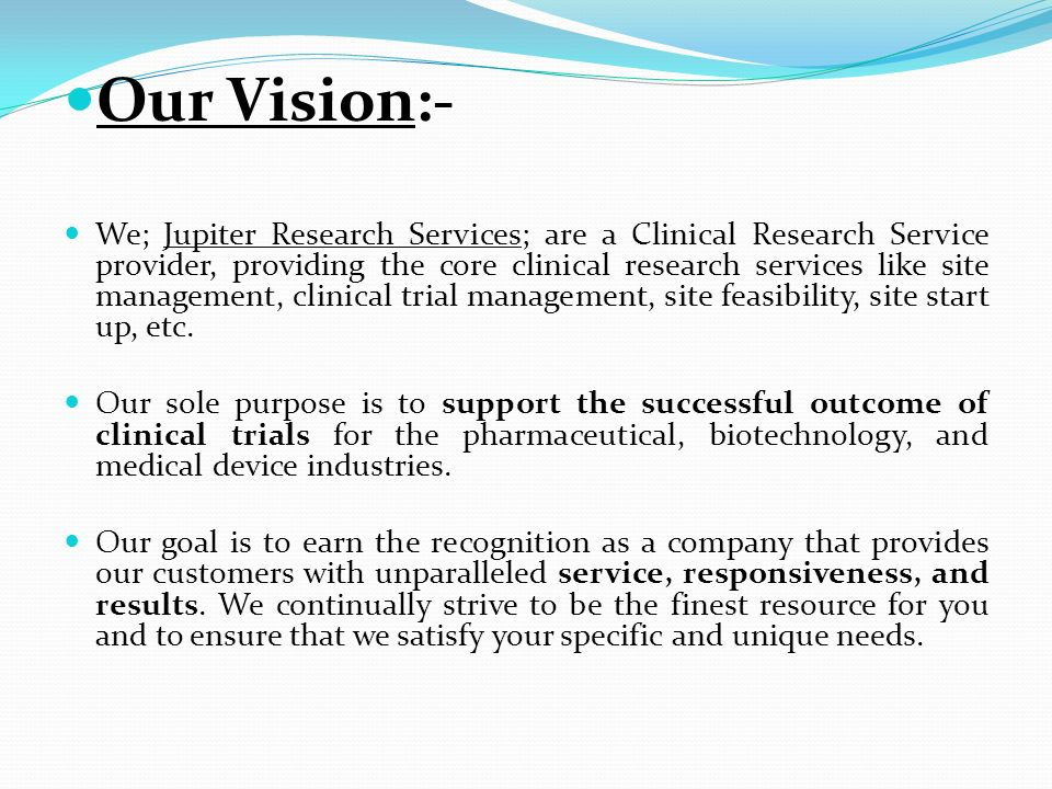 Our Vision:- We; Jupiter Research Services; are a Clinical Research Service provider, providing the core clinical research services like site manageme