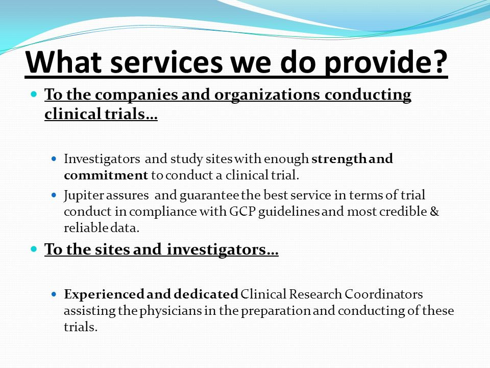 What services we do provide? To the companies and organizations conducting clinical trials… Investigators and study sites with enough strength and com