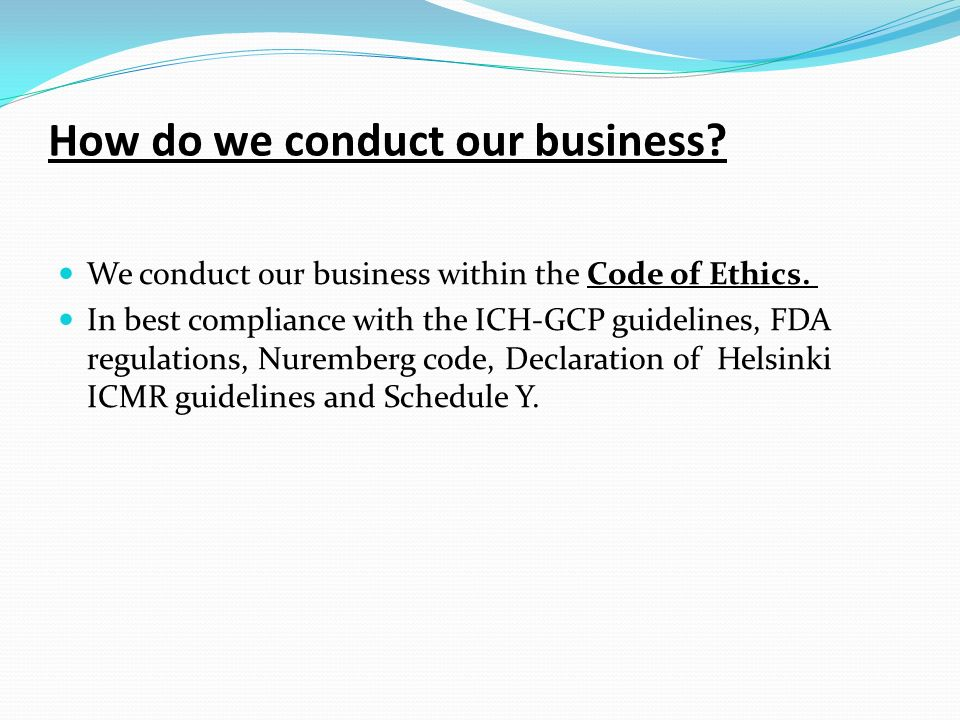 How do we conduct our business? We conduct our business within the Code of Ethics. In best compliance with the ICH-GCP guidelines, FDA regulations, Nu