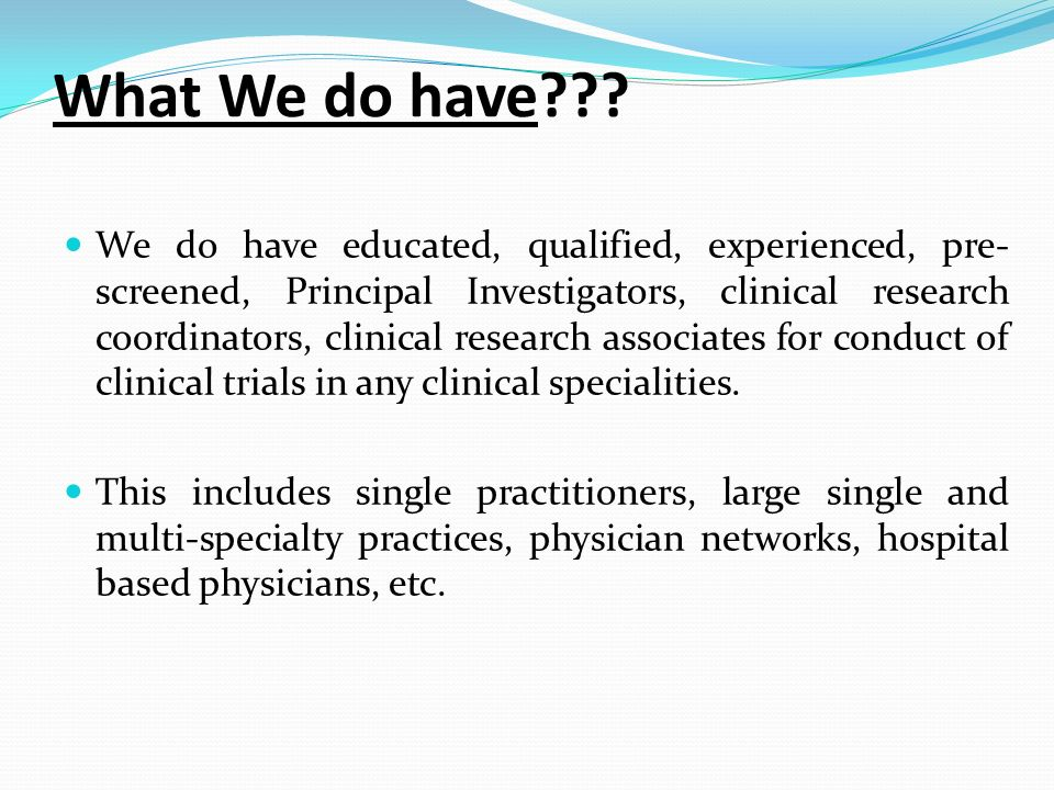 What We do have??? We do have educated, qualified, experienced, pre- screened, Principal Investigators, clinical research coordinators, clinical resea