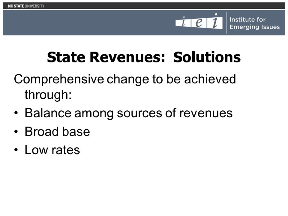 State Revenues: Solutions Comprehensive change to be achieved through: Balance among sources of revenues Broad base Low rates