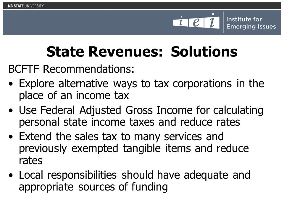 State Revenues: Solutions BCFTF Recommendations: Explore alternative ways to tax corporations in the place of an income tax Use Federal Adjusted Gross