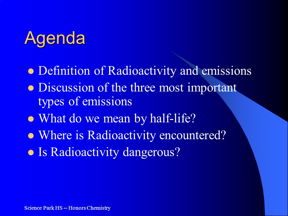 Science Park HS -- Honors Chemistry Agenda Definition of Radioactivity and emissions Discussion of the three most important types of emissions What do