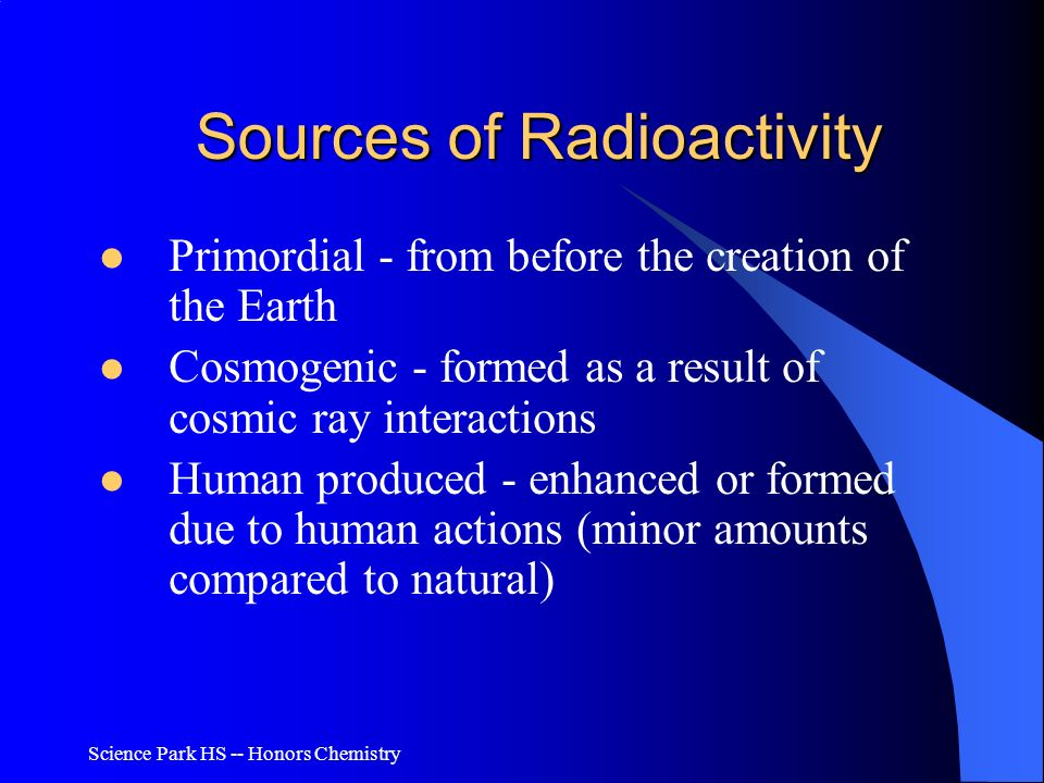 Science Park HS -- Honors Chemistry Sources of Radioactivity Primordial - from before the creation of the Earth Cosmogenic - formed as a result of cos