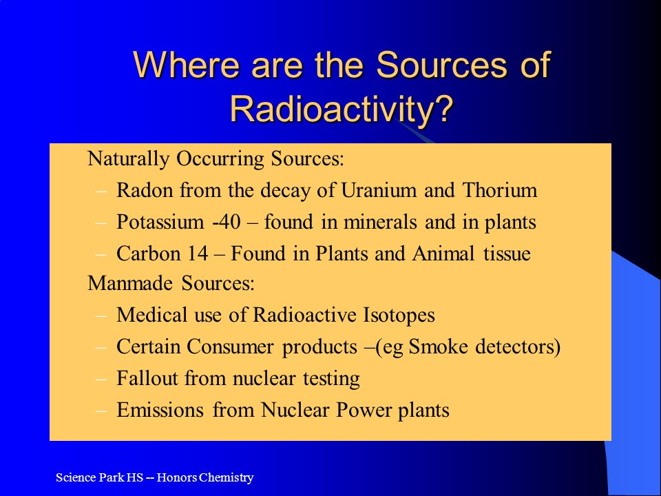 Science Park HS -- Honors Chemistry Where are the Sources of Radioactivity? Naturally Occurring Sources: –Radon from the decay of Uranium and Thorium