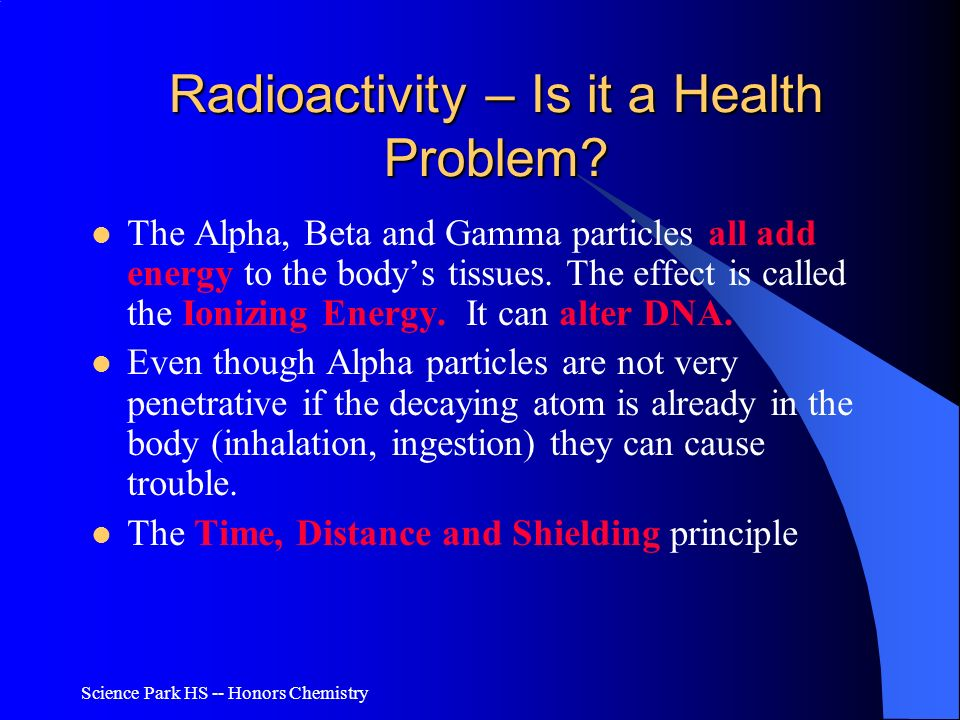 Science Park HS -- Honors Chemistry Radioactivity – Is it a Health Problem? The Alpha, Beta and Gamma particles all add energy to the bodys tissues. T