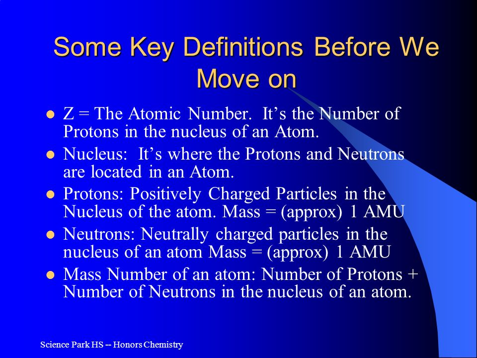 Science Park HS -- Honors Chemistry Some Key Definitions Before We Move on Z = The Atomic Number. Its the Number of Protons in the nucleus of an Atom.