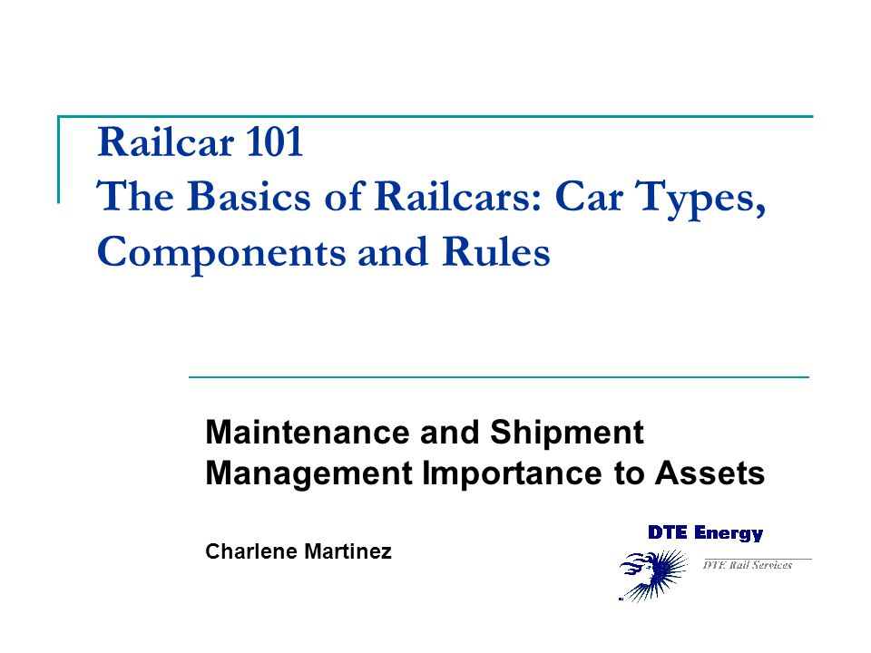 Railcar 101 The Basics of Railcars: Car Types, Components and Rules Maintenance and Shipment Management Importance to Assets Charlene Martinez