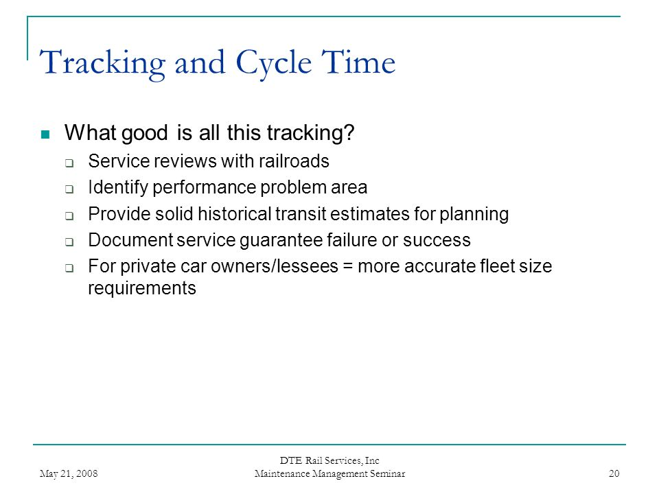 May 21, 2008 DTE Rail Services, Inc Maintenance Management Seminar 20 Tracking and Cycle Time What good is all this tracking? Service reviews with rai