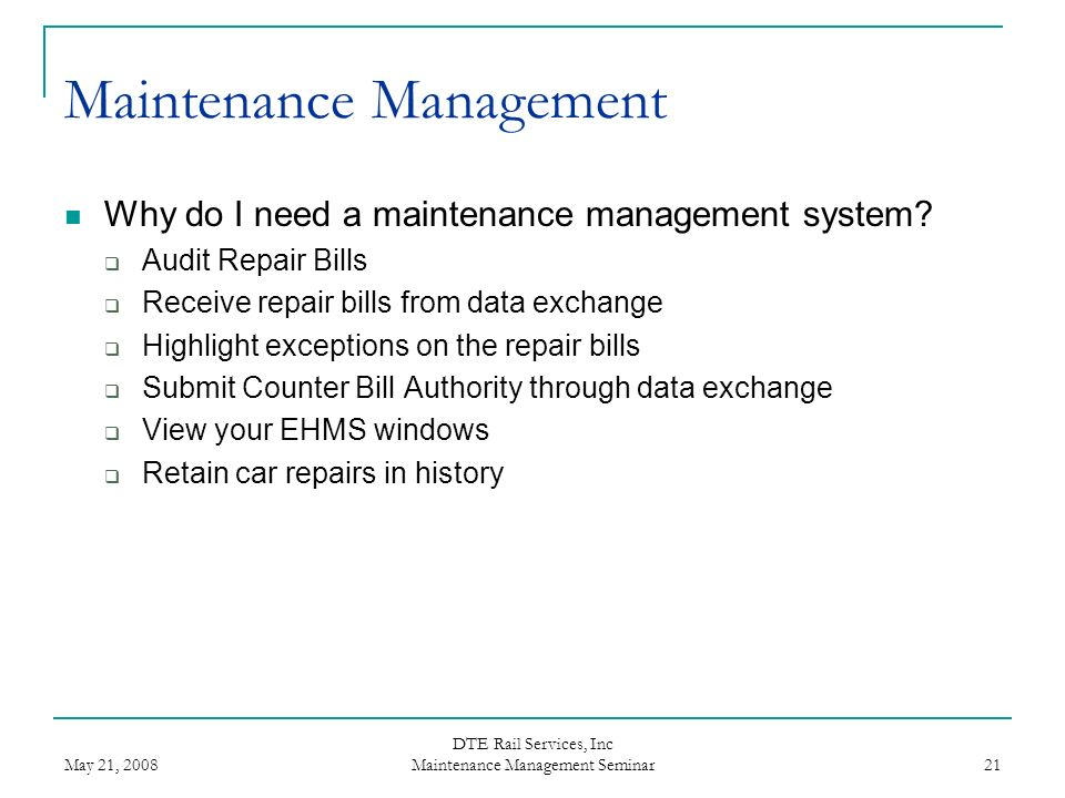 May 21, 2008 DTE Rail Services, Inc Maintenance Management Seminar 21 Maintenance Management Why do I need a maintenance management system? Audit Repa