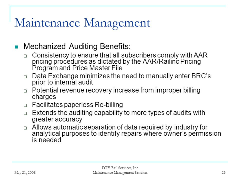 May 21, 2008 DTE Rail Services, Inc Maintenance Management Seminar 23 Maintenance Management Mechanized Auditing Benefits: Consistency to ensure that