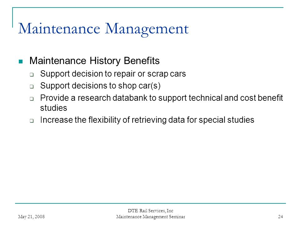 May 21, 2008 DTE Rail Services, Inc Maintenance Management Seminar 24 Maintenance Management Maintenance History Benefits Support decision to repair o