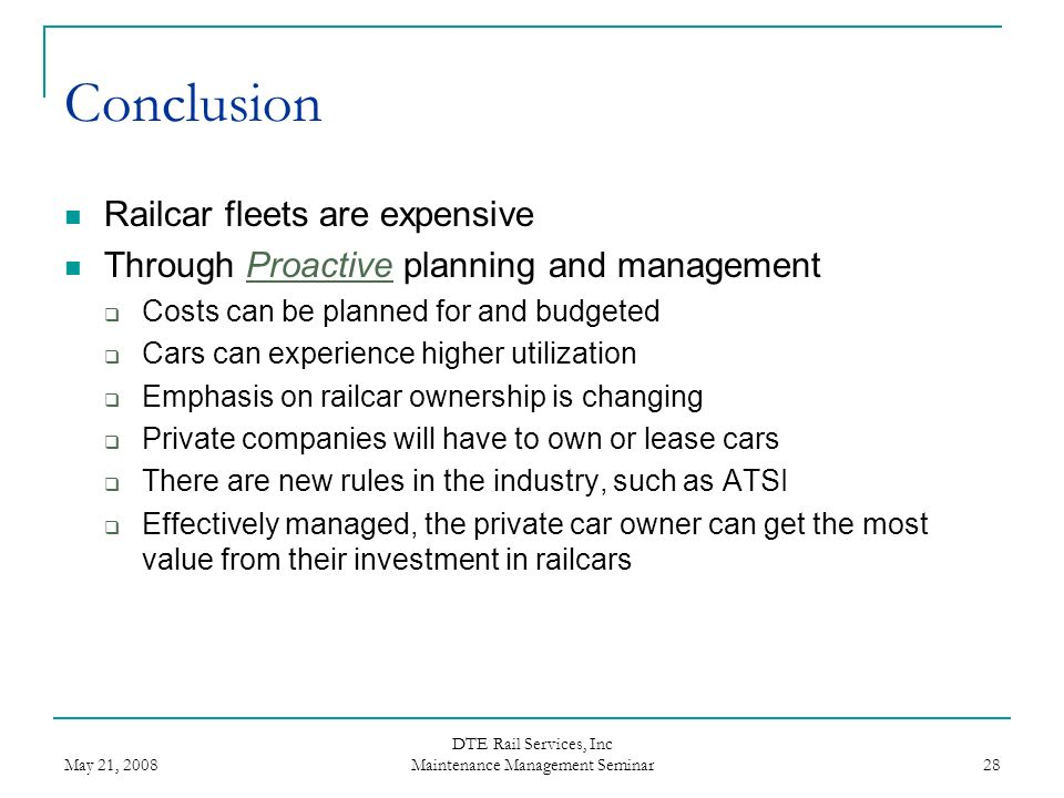 May 21, 2008 DTE Rail Services, Inc Maintenance Management Seminar 28 Conclusion Railcar fleets are expensive Through Proactive planning and managemen
