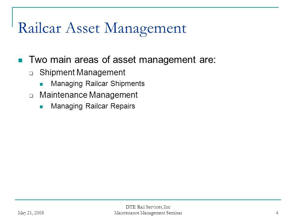 May 21, 2008 DTE Rail Services, Inc Maintenance Management Seminar 4 Railcar Asset Management Two main areas of asset management are: Shipment Managem