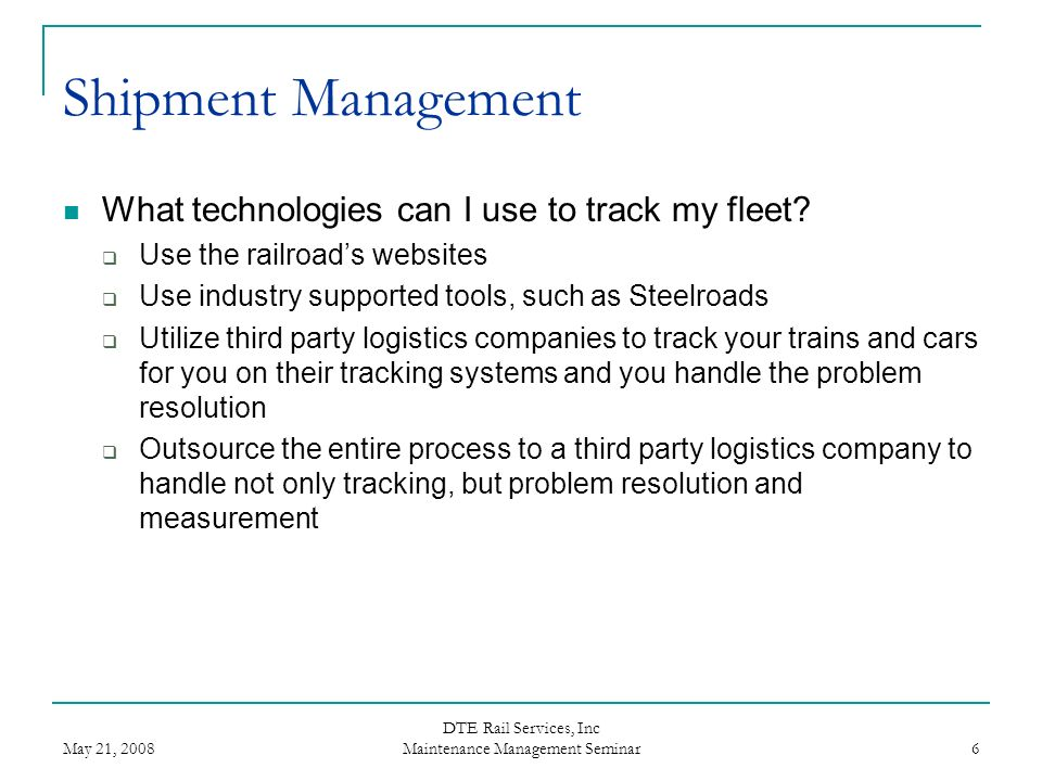 May 21, 2008 DTE Rail Services, Inc Maintenance Management Seminar 7 Shipment Management Advantages of using the Railroads Website No cost to you Most up-to-date reporting of cars current location as reported by the railroad the car is moving on Ability to show remaining schedule for movements on their line Disadvantages of using the Railroads Website Only reports moves on their line Does not retain history Does not show a complete picture of shipment movements No ability to create management reports