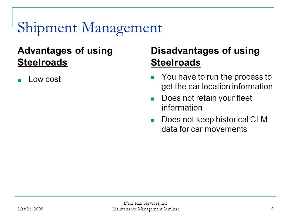 May 21, 2008 DTE Rail Services, Inc Maintenance Management Seminar 9 Shipment Management Advantages of using Steelroads Low cost Disadvantages of usin
