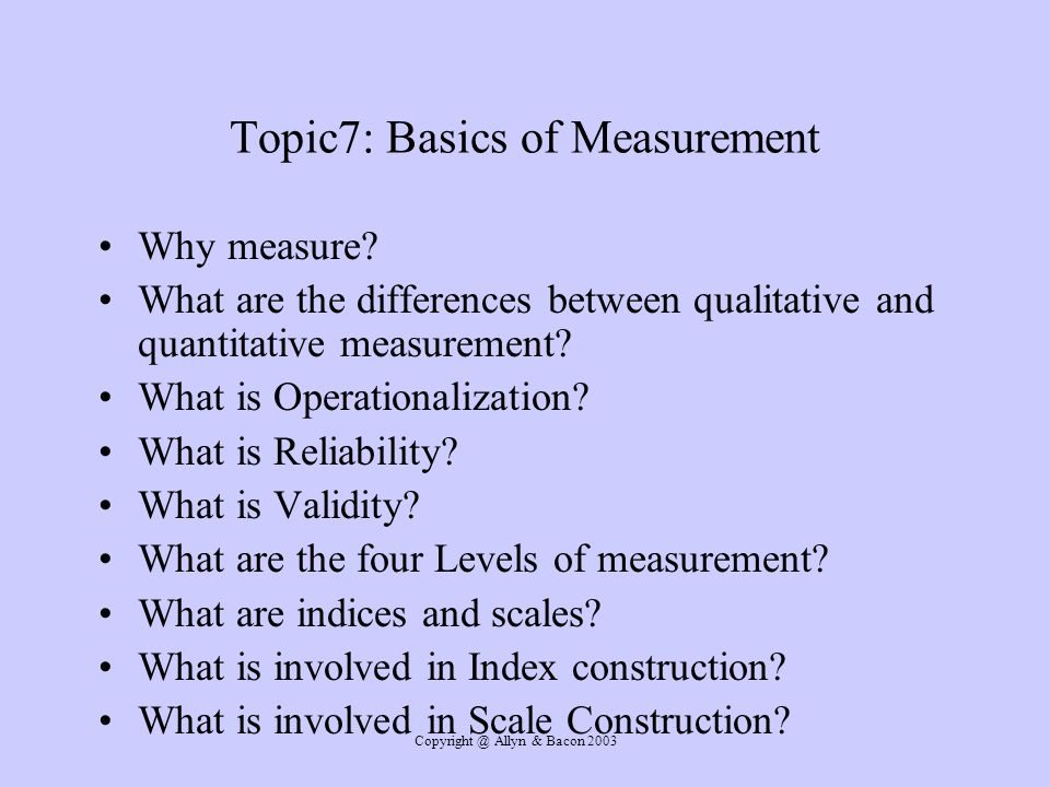 Copyright @ Allyn & Bacon 2003 Topic7: Basics of Measurement Why measure? What are the differences between qualitative and quantitative measurement? W