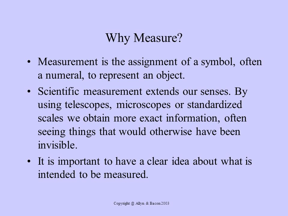 Copyright @ Allyn & Bacon 2003 Why Measure? Measurement is the assignment of a symbol, often a numeral, to represent an object. Scientific measurement