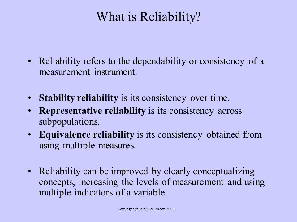 Copyright @ Allyn & Bacon 2003 What is Reliability? Reliability refers to the dependability or consistency of a measurement instrument. Stability reli