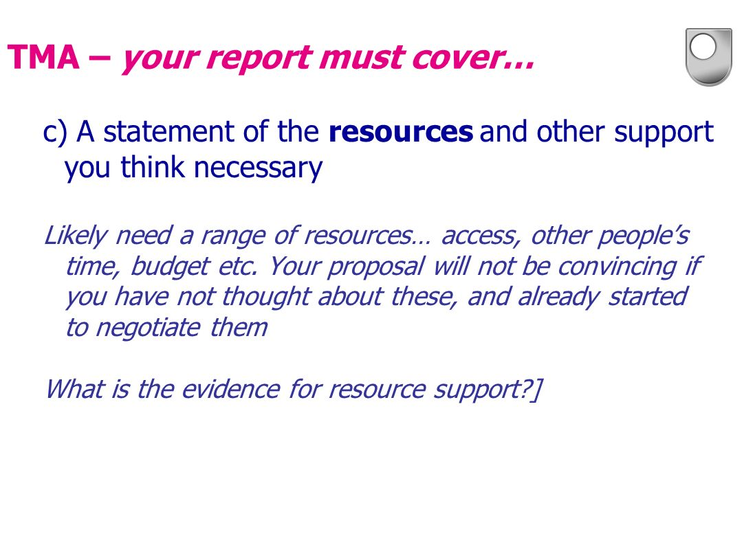 c) A statement of the resources and other support you think necessary Likely need a range of resources… access, other peoples time, budget etc. Your p