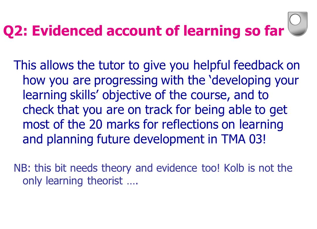 This allows the tutor to give you helpful feedback on how you are progressing with the developing your learning skills objective of the course, and to