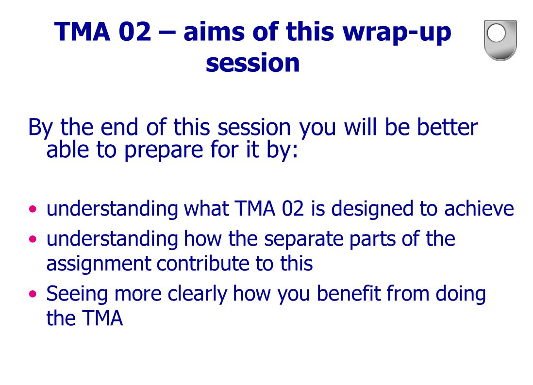 TMA 02 – aims of this wrap-up session By the end of this session you will be better able to prepare for it by: understanding what TMA 02 is designed t