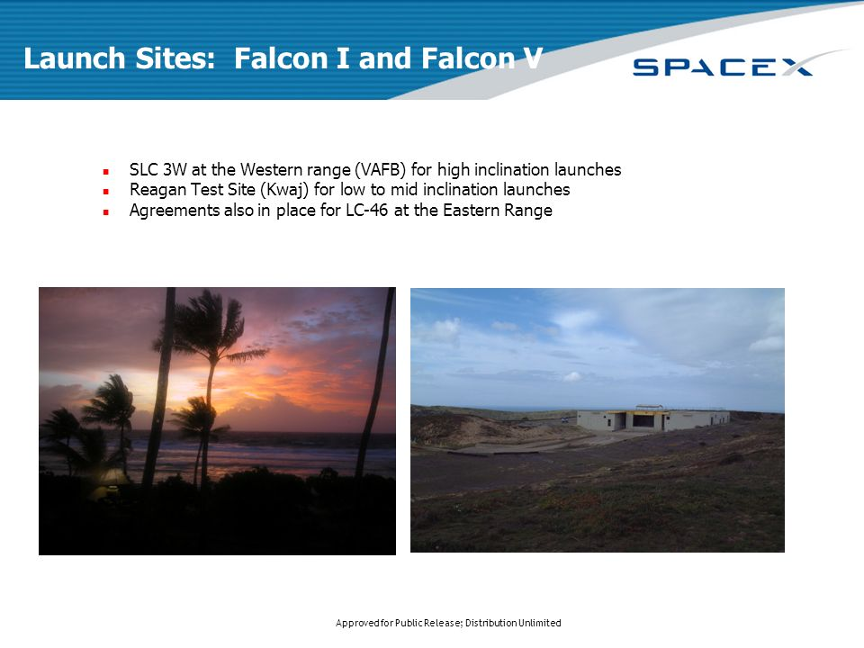 Approved for Public Release; Distribution Unlimited Launch Sites: Falcon I and Falcon V SLC 3W at the Western range (VAFB) for high inclination launches Reagan Test Site (Kwaj) for low to mid inclination launches Agreements also in place for LC-46 at the Eastern Range