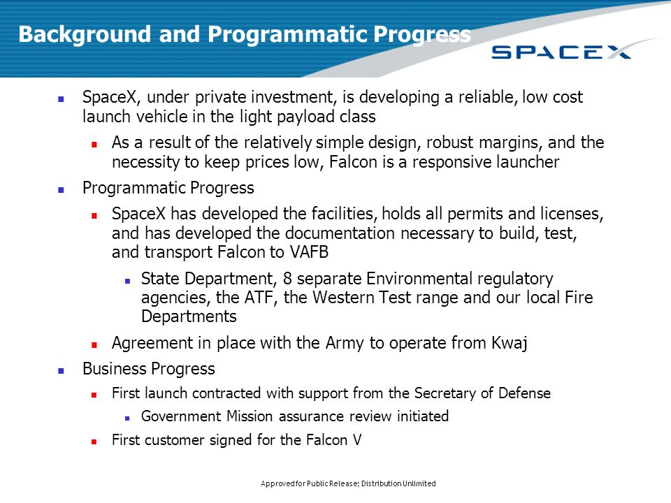 Approved for Public Release; Distribution Unlimited Background and Programmatic Progress SpaceX, under private investment, is developing a reliable, low cost launch vehicle in the light payload class As a result of the relatively simple design, robust margins, and the necessity to keep prices low, Falcon is a responsive launcher Programmatic Progress SpaceX has developed the facilities, holds all permits and licenses, and has developed the documentation necessary to build, test, and transport Falcon to VAFB State Department, 8 separate Environmental regulatory agencies, the ATF, the Western Test range and our local Fire Departments Agreement in place with the Army to operate from Kwaj Business Progress First launch contracted with support from the Secretary of Defense Government Mission assurance review initiated First customer signed for the Falcon V